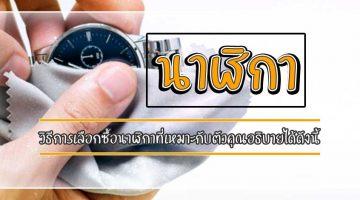 นาฬิกา วิธีการเลือกซื้อนาฬิกาที่เหมาะกับตัวคุณอธิบายได้ดังนี้